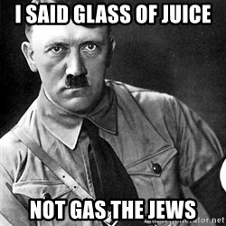 Hitler Advice - I said glAss of juice Not gas the jews