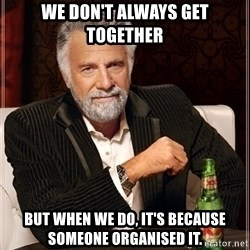 Most Interesting Man - We don't always get together but when we do, it's because someone organised it.