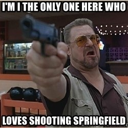 WalterGun - I'm I the only one here who Loves shooting Springfield