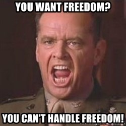 Jack Nicholson - You can't handle the truth! - You want freedom? You can't handle freedom!