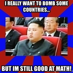 kim jong un - i REALLY want to BOMB some countries... but im still good at math!
