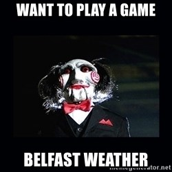 saw jigsaw meme - Want to play a game Belfast weather