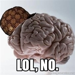 Scumbag Brain -  LOL, No.