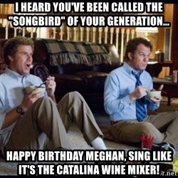"step brothers - I heard you've been called the ""songbird"" of your generation... Happy birthday meghAn, sing like it's the catalina wine mixer!"