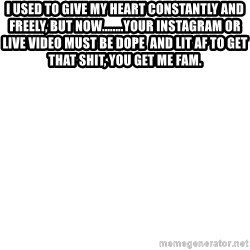 Blank Meme - I used to give my heart constantly and freely, but now........your Instagram or live video must be dope  and lit af to get that shit, you get me fam.