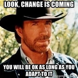 Chuck Norris Pwns - Look, change is coming You will be ok as long as you adapt to it