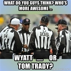 NFL Ref Meeting - what do you guys think? who's more awesome ... wyatt   .....     or                        tom trady?