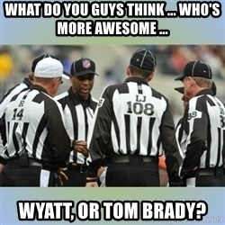 NFL Ref Meeting - what do you guys think ... who's more awesome ... wyatt, or tom brady?