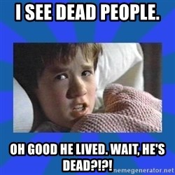 i see dead people - I see dead people.  Oh good he lived. wait, he's dead?!?!