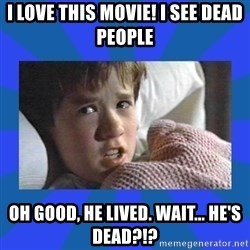 i see dead people - I love this movie! I see dead people Oh good, he lIved. Wait... he's dead?!?