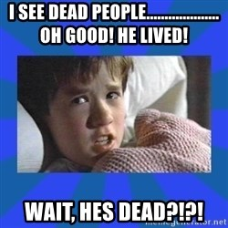 i see dead people - I see dead peoPle.................... oh good! He lived! Wait, hes dead?!?!