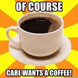 Cup of coffee - of course carl wants a coffee!
