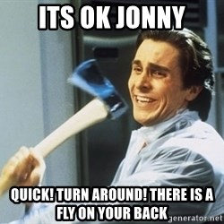 american psycho - Its ok jonny Quick! Turn around! There is a fly on your back