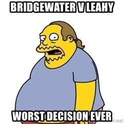 Comic Book Guy Worst Ever - BRIDGEWATER V LEAHY  Worst DECISION EVER