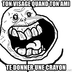 Happy Forever Alone - Ton visage quand ton AMI  te donner une crayon