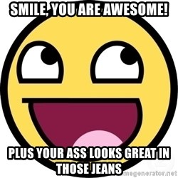 Awesome Smiley - Smile, you are awesome! plus your ass looks great in those jeans