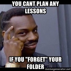 """You Can't If You Don't - You cant plan any lessons  If you """"fOrget"""" your folder"""