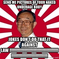 Crazy Perverted Japanese Businessman - send me pictures of your naked underage body jokes don't do that it against law !!!!!!!!!!!!!!!!!!!!!!!!!!!!!!!!!!!!!!!!!!!!!!!!!!!!!!!!!!!!!!!!!!!!