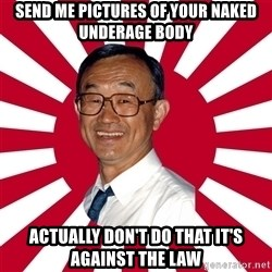 Crazy Perverted Japanese Businessman - send me pictures of your naked underage body Actually don't do that it's against the law