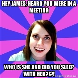 over attached girlfriend - Hey James, Heard you were in a meeting  Who is she and did you sleeP with her?!?!