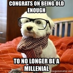 hipster dog - congrats on being old enough to no longer be a millenial