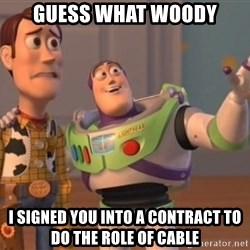 ToyStorys - guess what WOODY I SIGNED YOU INTO A CONTRACT to do THE ROLE of CABLE