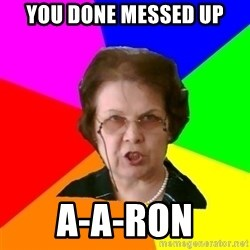teacher - you done messed up a-a-ron