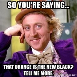Willy Wonka - So you're saying... that orange is the new black? Tell me more.