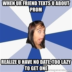 Annoying Facebook Girl - When ur friend texts u about prom realize u have no date, too lazy to get one