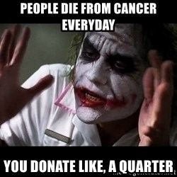 joker mind loss - people die from cancer everyday you donate like, a quarter