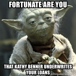 Yodanigger - fortunate are you that kathy benner underwrites your loans