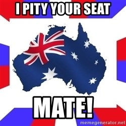 australia - I pity your seat Mate!