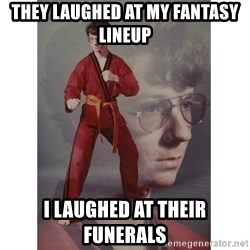 Karate Kid - they laughed at my fantasy lineup I laughed at their funerals