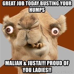 Crazy Camel lol - Great job today busting your humps Maliah & justa!!! Proud of you ladies!!