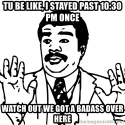 Woah watch out we got a badass over here - Tu be like, i stayed past 10:30 pm once watch out we got a badass over here