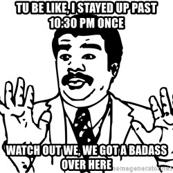 Woah watch out we got a badass over here - tu be like, i stayed up past 10:30 pm once watch out we, we got a badass over here