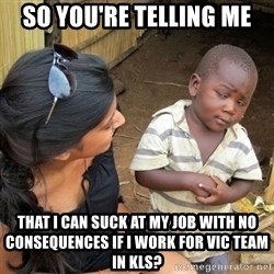 you mean to tell me black kid - so you're telling me that i can suck at my job with no consequences if i work for vic team in kls?