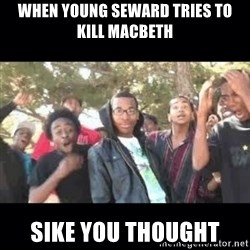 SIKED - WHEN YOUNG seward tries to kill Macbeth Sike you thought