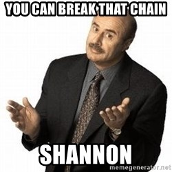 Dr. Phil - You can break that chain Shannon