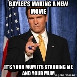arnold schwarzenegger - baylee's making a new movie it's your mum its starring me and your mum