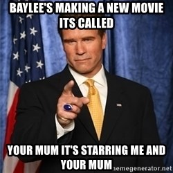 arnold schwarzenegger - baylee's making a new movie its called  your mum it's starring me and your mum