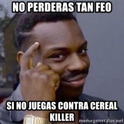 Roll Safe 2 - No perderas tan feo si no juegas contra cereal killer