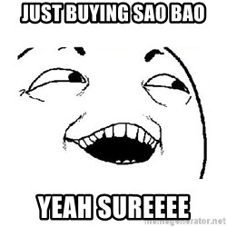 Yeah sure - just buying sao bao yeah sureeee