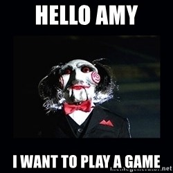 saw jigsaw meme - Hello Amy I want to play a game