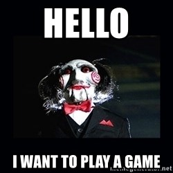 saw jigsaw meme - Hello  I want to play a game