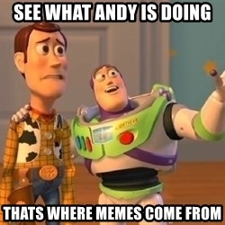 buzz lightyearr - See what Andy is doing Thats where memes come from