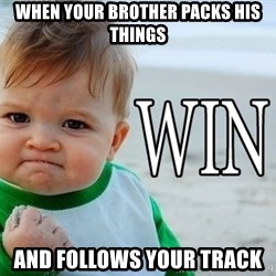 Win Baby - When your brother packs his things And follows your track