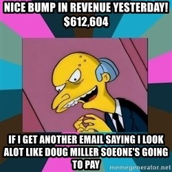 Mr. Burns - nice bump in revenue yesterday! $612,604 If i get another email saying i look alot like doug miller soeone's going to pay