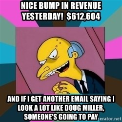 Mr. Burns - Nice bump in revenue yesterday!  $612,604 and if i get another email saying i look a lot like doug miller, someone's going to pay