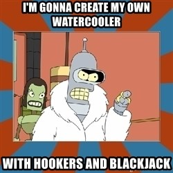 Blackjack and hookers bender - I'm gonna create my own watercooler with hookers and blackjack
